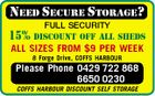 NEED SECURE STORAGE? FULL SECURITY OFF ALL SHEDS 15% DISCOUNT ALL SIZES FROM $9 PER WEEK 8 Forge Drive, COFFS HARBOUR Please Phone 0429 722 868 6650 0230 COFFS HARBOUR DISCOUNT SELF STORAGE