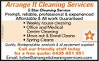 Arrange It Cleaning Services 5186680abHC 5 Star Cleaning Service Prompt, reliable, professional & experienced Affordable & All work Guaranteed * Weekly house cleaning * Office and Medical Centre Cleaning * Move out & Bond Cleans * Spring Cleans Quality, Biodegradable, products & all equipment supplied Call our friendly staff today for a free quote: 0435 851 551 Email: kylee@arrangeitcleaningservices.com
