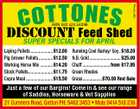5627344aa S C o t t o n eShed DISCOUNT Feed ABN 562 424 54098 SUPER SPECIALS FOR APRIL Laying Pellets ................... $12.00 Pig Grower Pellets ............ $12.50 Working Horse Mix ........... $14.20 Stock Pellets..................... $11.75 Copra Meal ....................... $15.50 Running Cool Barley/ Soy . $18.20 N.B. Gold........................... $25.00 Chaff ........................from $17.95 Green Rhodes Grass.................$70.00 Rnd Bale Just a few of our Bargins! Come in & see our range of Saddles, Horseware & Vet Supplies 21 Cumners Road, Gatton PH: 5462 3453 * Mob: 0414 518 236