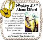 Happy 21 st Alana Elford For 21 years we have laughed, smiled, cried, loved and lost together, but no parents could be prouder of the beautiful woman you have grown into. Love always Mum, Dad and a special hug from Lucias.