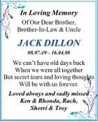 In Loving Memory Of Our Dear Brother, Brother-In-Law & Uncle JACK DILLON 08.07.49 - 16.04.08 We can't have old days back When we were all together But secret tears and loving thoughts Will be with us forever. Loved always and sadly missed Ken & Rhonda, Rach, Sherri & Troy
