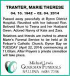 TRANTER, MARIE THERESE 04. 10. 1942  02. 04. 2014 Passed away peacefully at Byron District Hospital. Reunited with her beloved Ron. Beloved Mum to Teena and her Husband Owen. Adored Nanny of Kate and Zara. Relatives and friends are invited to attend Marie's Funeral Service to be held at St Finbarr's Catholic Church, Byron Bay on TUESDAY (April 22, 2014) commencing at 11.00am. After Prayers a private cremation will take place.