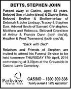 "BETTS, STEPHEN JOHN Passed away at Casino, aged 43 years. Beloved Son of John (decd) & Dianne Betts. Beloved Brother & Brother-in-law of Deborah & John Lindsay, Tracey & Stephen Darr. Adored Uncle of Samuel, Christopher, Matthew and Rebecca. Beloved Grandson of Arthur & Francis Dunn (both dec'd), Heather & Fred Townsend (both dec'd). ""Back with Dad"" Relatives and Friends of Stephen are invited to attend his Funeral Service to be held tomorrow THURSDAY 17th April, 2014 commencing at 3.00pm at the Graveside in Casino Lawn Cemetery."