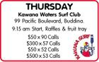 THURSDAY Kawana Waters Surf Club 99 Pacific Boulevard, Buddina. 9:15 am Start, Raffles & fruit tray $50 x 90 Calls $300 x 57 Calls $50 x 52 Calls $500 x 53 Calls
