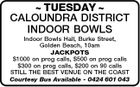 TUESDAY  CALOUNDRA DISTRICT INDOOR BOWLS Indoor Bowls Hall, Burke Street, Golden Beach, 10am JACKPOTS $1000 on prog calls, $500 on prog calls $300 on prog calls, $200 on 90 calls STILL THE BEST VENUE ON THE COAST Courtesy Bus Available - 0424 601 043