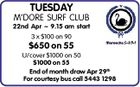 TUESDAY M'DORE SURF CLUB 22nd Apr  9.15 am start 3 x $100 on 90 $650 on 55 U/cover $1000 on 50 $1000 on 55 End of month draw Apr 29th For courtesy bus call 5443 1298