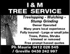 I&M TREE SERVICE Treelopping - Mulching Stump Grinding Owner Operated Many years local experience Fully insured - Large or small jobs Trees, Palms, Shrubs - trimmed or removed Free prompt honest quotes Ph Maurie 0412 026 545 / Greville 0438 242 997