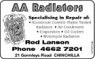 AA Radiators Specialising in Repair of: Rod Lanson Phone 4662 7201 21 Gormleys Road CHINCHILLA 1473312ab * Aluminium Cored & Plastic Tanked Radiators * Air Condensers * Evaporators * Oil Coolers * Motorcycle Radiators