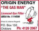 "ORIGIN ENERGY ""THE GAS MAN"" Licenced Gas Fitter - (Ross & Julianne Nugent) P.O. Box 150 Ph: Childers 4385427aaH QBSA No. 1114556 4126 2067"