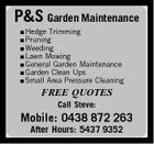 P&S Garden Maintenance  Hedge Trimming  Pruning  Weeding  Lawn Mowing Garden Maintenance  Garden Clean Ups  Small Area Pressure Cleaning  General FREE QUOTES Call Steve: Mobile: 0438 872 263 After Hours: 5437 9352