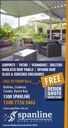 carports | Patios | Verandahs | Shelters insulated roof panels | opening roof Glass & screened Enclosures CALL US TODAY for a Ballina, Lismore, Casino, Byron Bay 1300 SPANLINE 1300 7726 5463 www.spanline.com.au Eastcoast Building & Renovations BLN 250287C FREE DESIGN QUOTE INSPECTION