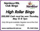 Nambour RSL Club Bingo High Roller Bingo $30,000 Cash must be won Thursday, May 15 @ 7pm Only 200 spots available. Register now at the Club. T&C's apply www.nambourrsl.com.au Ph: 5441 2366