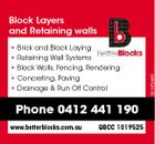 Block Layers and Retaining walls * Retaining Wall Systems * Block Walls, Fencing, Rendering * Concreting, Paving * Drainage & Run Off Control Phone 0412 441 190 www.betterblocks.com.au QBCC 1019525 5610452abHC * Brick and Block Laying