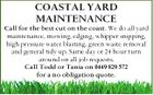 COASTAL YARD MAINTENANCE Call for the best cut on the coast. We do all yard maintenance, mowing, edging, whipper snipping, high pressure water blasting, green waste removal and general tidy up. Same day or 24 hour turn around on all job requests. Call Todd or Tania on 0449 829 572 for a no obligation quote.