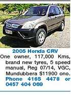 2005 Honda CRV One owner, 117,000 Kms, brand new tyres, 5 speed manual, Reg 07/14, VGC, Mundubbera $11900 ono. Phone 4165 4478 or 0457 404 069
