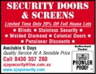 SECURITY DOORS & SCREENS Limited Time Only 20% Off Full House Lots  Blinds  Stainless Security   Welded Diamond  Colonial Doors   Pensioner Discounts  Available 6 Days Quality Service At A Sensible Price Call 0430 357 280 ajaysecurity@live.com.au www.ajaysecurity.com Authorised Dealer