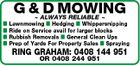 G & D MOWING  ALWAYS RELIABLE  Lawnmowing  Hedging  Whippersnipping Ride on Service avail for larger blocks Rubbish Removals  General Clean Ups Prep of Yards For Property Sales  Spraying RING GRAHAM: 0408 144 951 OR 0408 244 951