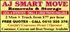 AJ SMART MOVE Removals & Storage LOCAL & INTERSTATE - SMALL & LARGE TRUCKS AVAILABLE 5478638ab 2 Men + Truck from $77 per hour FREE QUOTES - CALL 0410 326 376 Careful / Courteous Owner / Operator Container, Caravan and Boat Storage Available