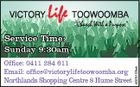 "VICTORY Life TOOWOOMBA ""Church With a Purpose"" Service Time: Office: 0411 284 611 Email: office@victorylifetoowoomba.org ON THE Northlands Shopping Centre 8 Hume Street 4025103ch Sunday 9:30am"