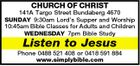 CHURCH OF CHRIST 141A Targo Street Bundaberg 4670 SUNDAY 9:30am Lord's Supper and Worship 10:45am Bible Classes for Adults and Children WEDNESDAY 7pm Bible Study Listen to Jesus Phone 0488 521 408 or 0418 591 884 www.simplybible.com