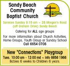 "Sandy Beach Community Baptist Church Services Sunday 9:15 am  2B Morgan's Road (off Graham Drive) Sandy Beach Catering for ALL age groups For more information about Church Activities, Home Groups, Youth Group or Sunday School Call 6654 0708 New ""Connections"" Playgroup Tues. 10:00 am - 12:00 md  info 6656 1966 Babies 6 weeks to Children 6 years."