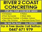 RIVER 2 COAST CONCRETING FOR ALL YOUR CONCRETE NEEDS * Driveways * Patios * Pool Surrounds * Shed slabs * Decorative Finishes * Endless Colours * Non Slip Finishes * Seamless Epoxy Floors No Job Too Small Lic. 235703C For A Free Quote Call Nathan 0447 671 979