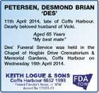 "PETERSEN, DESMOND BRIAN `DES' 11th April 2014, late of Coffs Harbour. Dearly beloved husband of Vicki. Aged 65 Years ""My best mate"" Des' Funeral Service was held in the Chapel of Hogbin Drive Crematorium & Memorial Gardens, Coffs Harbour on Wednesday 16th April 2014."