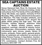 SEA CAPTAINS ESTATE AUCTION Venue Harwood Hall, River St, Harwood, Sun May 4, View 10am, commences midday. Under instructions from The family of the Late William `Davy' Mc Bride, sea captain, formerly Of Port Moresby, PNG, until his retirement & relocation to Maclean. The Sale includes artefacts, and travel souvenirs collected from around the globe whilst sailing the high seas. The sale includes, military objects, extensive tribal items, i.e. Masks, shields, totems, spears, weapons, carvings, utensils & natures curios. Old telescope, chronometers, sextants, other instruments, gem stones, jewels, library Of books, antiques, Rolex watch, general goods. Also an extensive art collection on account of Arties Picture Frames, in liquidation. Auctioneers Note: Outside entries can be included on 10% commission. Contact Archers Fine Art Auctions 0413 947 170