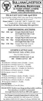 53 TOZER STREET, GYMPIE PhOnE: 5482 9252 Website: www.sullivanlivestock.com.au PIG & CALF SALE 16th April 2014 A good quality yarding of 263 calves met strong competition from both restockers & processors. Prime Calves: 2 - 6 wks $45 - $98; 2 - 3 mths $72 - $148; 3 - 4 mths $150 - $222; 5 mths $245 - $350. Next Pig & Calf Sale: Wednesday 30th April 2014 FORTHCOMING AUCTIONS Thur 24th Apr Wed Mon 30th Apr 5th May Thur 15th May Gympie Meatworks 8 am & Liveweight Store Sale 11 am (due to public holiday) Gympie Pig & Calves 10.45 am Gympie Meatworks 8 am & Liveweight Store Sale 11 am Gympie Show Sale 12 noon - Gympie Showgrounds GYMPIE CATTLE SALE THURSDAY 24th APRIL 2014 Steers 80 D/Master x & Brah x steers 20 mths - 2 years 100 D/Master x & Brah x steers 12 - 18 mths 30 D/Master steers 12 - 16 mths A/c Breeder 25 D/Master x steers 14 - 16 mths A/c Fitz & Co 150 D/Master x & Brah x steers 6 - 8 mths 100 European x steers 6 - 8 mths Heifers 70 Brah x & D/Master x heifers 18 mths - 2 years 100 Brah x & D/Master x heifers 12 - 18 mths 120 D/Master x & Brah x heifers 6 - 8 mths 80 European x heifers 6 - 8 mths Cows & Calves 20 x 20 Brahman x Cows & Calves 5638113aa *Due To Public Holiday* LIVEWEIGHT STORE SALE 11 am 800 STORE CATTLE 800 PLEASE NOTE: Numbers may change pending weather conditions Your attendance is invited & recommended. Liveweight Meatworks Sale 8 am: 300 Cattle (approx) For Prompt Livestock Inspections & Advice Call: Dan Sullivan 0408 883 921, Bill Nolan 0417 190 664 Ian Atthow 0429 632 413, James Cochrane 0438 843 166