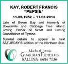 "KAY, ROBERT FRANCIS ""PEPSIE"" 11.05.1952  11.04.2014 Late of Byron Bay and formerly of Bowraville and Cabbage Tree Island. Loving Father of Scott and Loving Grandfather of Tyrone. Funeral details to appear in next SATURDAY'S edition of the Northern Star."