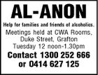 AL-ANON Help for families and friends of alcoholics. Meetings held at CWA Rooms, Duke Street, Grafton Tuesday 12 noon-1.30pm Contact 1300 252 666 or 0414 627 125