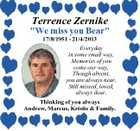 "Terrence Zernike ""We miss you Bear"" 17/8/1951 - 21/4/2013 Everyday in some small way, Memories of you come our way, Though absent, you are always near, Still missed, loved, always dear. Thinking of you always Andrew, Marcus, Kristie & Family."