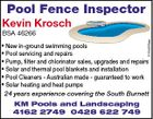 Pool Fence Inspector Kevin Krosch 5154958aa BSA 46266 * New in-ground swimming pools * Pool servicing and repairs * Pump, filter and chlorinator sales, upgrades and repairs * Solar and thermal pool blankets and installation * Pool Cleaners - Australian made - guaranteed to work * Solar heating and heat pumps 24 years experience covering the South Burnett KM Pools and Landscaping 4162 2749 0428 622 749