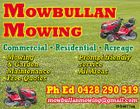 MOWBULLAN MOWING Commercial * Residential * Acreage * Mowing & Garden Maintenance * Free Quotes * Prompt friendly service * All Areas Ph Ed 0428 290 519 mowbullanmowing@gmail.com 5154977aa