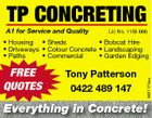 TP CONCRETING A1 for Service and Quality Lic No. 1159 666 free quotes Tony Patterson 0422 489 147 5621173aa * Housing * Sheds * Bobcat Hire * Driveways * Colour Concrete * Landscaping * Paths * Commercial * Garden Edging Everything in Concrete!