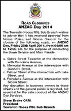 ROAD CLOSURES ANZAC Day 2014 The Tewantin Noosa RSL Sub Branch wishes to advise that it has received approval from Noosa Police and Noosa Council for the closure of the following roads, on ANZAC Day, Friday 25th April 2014, from 04:00 am to 12:00 pm for the purpose of conducting the Dawn Service and Main Parade. a. Sidoni Street Tewantin at the ntersection with Poinciana Avenue, b. Memorial Avenue at the intersection with Doonella Street, c. Pelican Street at the intersection with Lake Street, and d. Poinciana Avenue at the intersection with Sidoni Street. Any disruption to business owners in those streets and the general public is regrated, but essential for the safe conduct of the ANZAC Day Services. Steve Drake OAM President Tewantin Noosa RSL Sub Branch