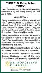 "TUFFIELD, Peter Arthur ""Tuffy"" Late of Coral Cove. Passed away peacefully surrounded by his loving Family on 15th April, 2014. Aged 61 Years Dearly loved Husband of Marg. Much loved Father of Chris, Matthew and Daniel. Sadly missed Son of Joan and Arthur (dec'd). Loved Brother of Derek, Donna, Greg, Ian (dec'd) and Gerard and their families. Loved Son-in-law of Isabel and her family. Family and Friends are invited to attend a Celebration of Tuffy's life to be held at St. Faith's Anglican Church, 1 Sutherland Drive, Strathpine, on Thursday 24th April, 2014 commencing at 1 p.m. A Memorial Service is to be held for Tuffy in Bundaberg, to be advised at a later date. In lieu of flowers, donations to Tuffy's Kokoda Challenge in aid of the Lung Foundation would be greatly appreciated. Toowong (07) 3870 1044"