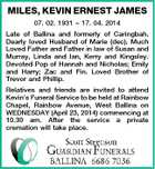 MILES, KEVIN ERNEST JAMES 07. 02. 1931  17. 04. 2014 Late of Ballina and formerly of Caringbah. Dearly loved Husband of Marie (dec). Much Loved Father and Father in law of Susan and Murray, Linda and Ian, Kerry and Kingsley. Devoted Pop of Hannah and Nicholas; Emily and Harry; Zac and Fin. Loved Brother of Trevor and Phillip. Relatives and friends are invited to attend Kevin's Funeral Service to be held at Rainbow Chapel, Rainbow Avenue, West Ballina on WEDNESDAY (April 23, 2014) commencing at 10.30 am. After the service a private cremation will take place.
