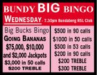 BUNDY BIG BINGO WEDNESDAY- 7.30pm Bundaberg RSL Club Big Bucks Bingo $500 in 90 calls GOING BANANAS $1000 in 50 calls $75,000, $10,000 $500 in 53 calls and $2,000 Jackpots $3,000 in 50 calls $200 TREBLE $200 in 90 calls $200 TREBLE $300 TREBLE