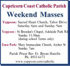 Capricorn Coast Catholic Parish Weekend Masses Yeppoon: Sacred Heart Church, Tabor Drive Saturday 6pm and Sunday 9am Yeppoon : St Brendan's Chapel, Adelaide Park Rd Sunday 11:30am (during school Terms only) Emu Park: Mary Immaculate Church, Archer St Sunday 7am Parish Priest Rev Fr. Bryan Hanifin Ph. 4933 6171 www.yeppoon.com/catholic