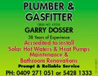 PLUMBER & GASFITTER QBSA NO: 43236 GARRY DOSSER Prompt & Reliable Service PH: 0409 271 051 or 5428 1333 4418970ABHC 38 Years of Experience Accredited to install Solar Hot Waters & Heat Pumps Maintenance & Bathroom Renovations