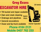 Greg Evans EXCAVATOR HIRE 20 tonne Phone 4164 2121 Mobile 0407 762 233 3676891ab 44797 5151950aa * Tilt bucket and ripper available * Dam and creek cleaning Quick * Drainage and pipelines Hitch * General excavations * Dozer and tip truck available Owner Operator