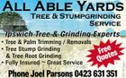 All Able Yards Tree & Stumpgrinding Service Freees Quot Phone Joel Parsons 0423 631 351 5317413achc Ipswich Tree & Grinding Experts p g p * Tree & Palm Trimming / Removals * Tree Stump Grinding & Tree Root Grinding * Fully Insured  Great Service