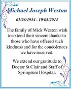 Michael Joseph Weston 01/03/1934 - 19/03/2014 The family of Mick Weston wish to extend their sincere thanks to those who have offered such kindness and for the condolences we have received. We extend our gratitude to Doctor St Clair and Staff of Springsure Hospital.