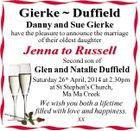 Gierke  Duffield Danny and Sue Gierke have the pleasure to announce the marriage of their oldest daughter Jenna to Russell Second son of Glen and Natalie Duffield Saturday 26th April, 2014 at 2.30pm at St Stephen's Church, Ma Ma Creek We wish you both a lifetime filled with love and happiness. xx
