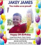 JAKEY JAMES You make us so proud! Happy 5th Birthday Love from Mum, Dad, Grace, Grandma Crimp, Grandma & Grandad James and family. We love you so very much Jakey.