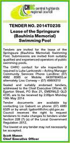 TENDER NO. 2014T023S Lease of the Springsure (Bauhinia Memorial) Swimming Pool Tenders are invited for the lease of the Springsure (Bauhinia Memorial) Swimming Pool. Submissions are invited from suitably qualified and experienced operators of public swimming pools. The CHRC contact for site inspection if required is Luke Lankowski - Acting Manager Community Services Phone Landline: (07) 4982 8385 or Mobile: 0439780453.or alternately Lisa Conway - (07) 49806310 Sealed and suitably endorsed tenders, addressed to the Chief Executive Officer, 65 Egerton Street, PO Box 21, EMERALD QLD 4720, are to be received by 2.00pm Monday 19th May 2014 Tender documents are available by contacting Liz Gaborit on phone: (07) 4980 6329 or by email: lgaborit@chrc.qld.gov.au Council reserves the right to request tenderers to make changes to tenders under Section 228 (7) (a) of the Local Government Regulation 2012. The lowest or any tender may not necessarily be accepted. Scott Mason Chief Executive Officer