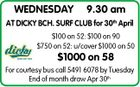 WEDNESDAY 9.30 am AT DICKY BCH. SURF CLUB for 30th April $100 on 52: $100 on 90 $750 on 52: u/cover $1000 on 50 $1000 on 58 For courtesy bus call 5491 6078 by Tuesday End of month draw Apr 30th