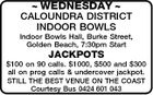 WEDNESDAY  CALOUNDRA DISTRICT INDOOR BOWLS Indoor Bowls Hall, Burke Street, Golden Beach, 7:30pm Start JACKPOTS $100 on 90 calls. $1000, $500 and $300 all on prog calls & undercover jackpot. STILL THE BEST VENUE ON THE COAST Courtesy Bus 0424 601 043