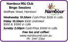 Nambour RSL Club Bingo Sessions Matthew Street, Nambour Wednesday 10:30am Cash/Prize $500 in calls Friday 10:30am $300 Unlimited. $500 & $1000 in calls Sunday 2:00pm Cash/Prize $1000 in calls Free tea and coffee! www.nambourrsl.com.au Ph: 5441 2366